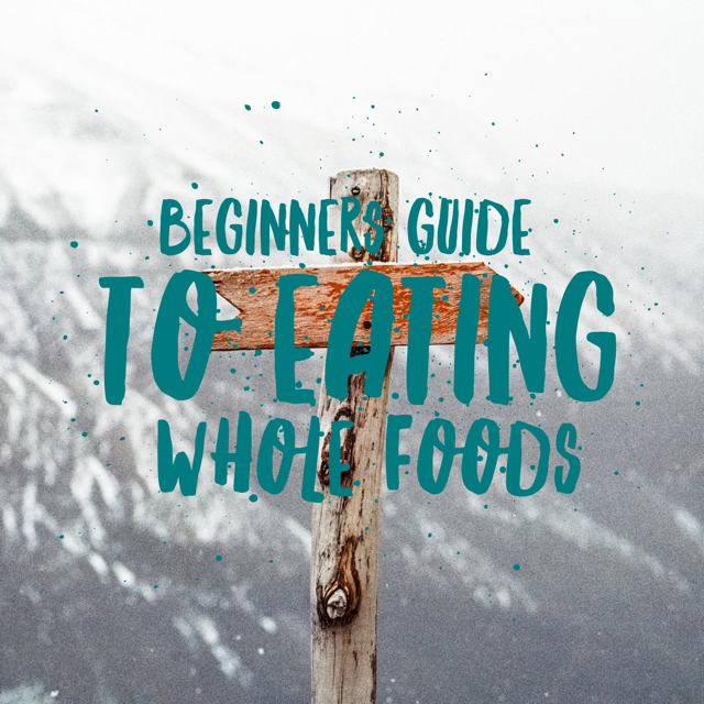 Beginners Guide to Eating Whole Foods